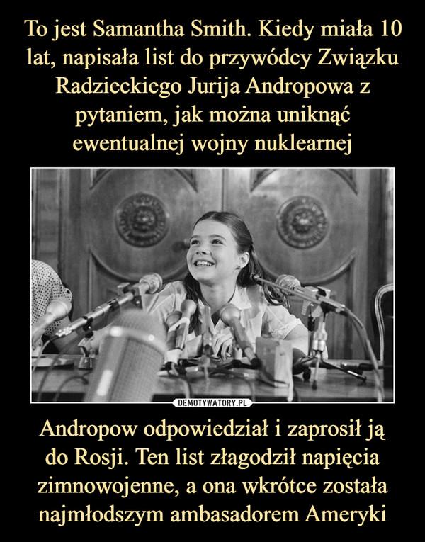 Andropow odpowiedział i zaprosił jądo Rosji. Ten list złagodził napięcia zimnowojenne, a ona wkrótce została najmłodszym ambasadorem Ameryki –