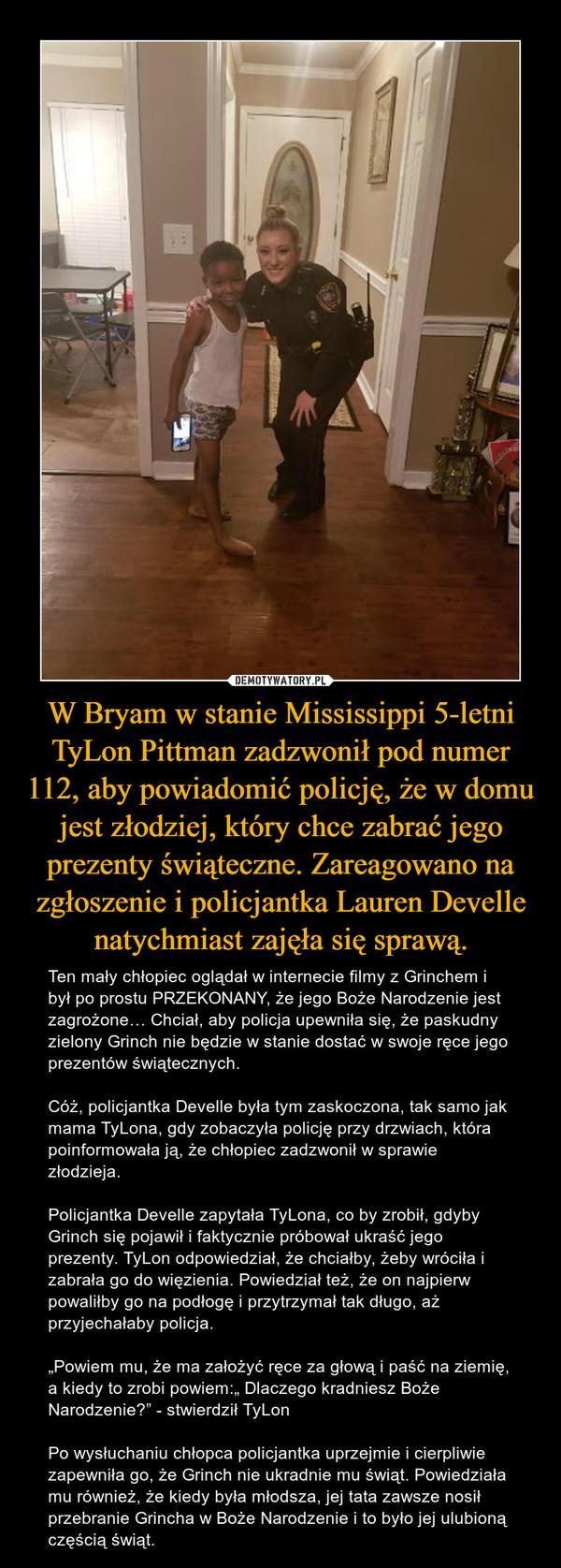 """W Bryam w stanie Mississippi 5-letni TyLon Pittman zadzwonił pod numer 112, aby powiadomić policję, że w domu jest złodziej, który chce zabrać jego prezenty świąteczne. Zareagowano na zgłoszenie i policjantka Lauren Develle natychmiast zajęła się sprawą. – Ten mały chłopiec oglądał w internecie filmy z Grinchem i był po prostu PRZEKONANY, że jego Boże Narodzenie jest zagrożone… Chciał, aby policja upewniła się, że paskudny zielony Grinch nie będzie w stanie dostać w swoje ręce jego prezentów świątecznych.Cóż, policjantka Develle była tym zaskoczona, tak samo jak mama TyLona, gdy zobaczyła policję przy drzwiach, która poinformowała ją, że chłopiec zadzwonił w sprawie złodzieja.Policjantka Develle zapytała TyLona, co by zrobił, gdyby Grinch się pojawił i faktycznie próbował ukraść jego prezenty. TyLon odpowiedział, że chciałby, żeby wróciła i zabrała go do więzienia. Powiedział też, że on najpierw powaliłby go na podłogę i przytrzymał tak długo, aż przyjechałaby policja.""""Powiem mu, że ma założyć ręce za głową i paść na ziemię, a kiedy to zrobi powiem:"""" Dlaczego kradniesz Boże Narodzenie?"""" - stwierdził TyLonPo wysłuchaniu chłopca policjantka uprzejmie i cierpliwie zapewniła go, że Grinch nie ukradnie mu świąt. Powiedziała mu również, że kiedy była młodsza, jej tata zawsze nosił przebranie Grincha w Boże Narodzenie i to było jej ulubioną częścią świąt."""