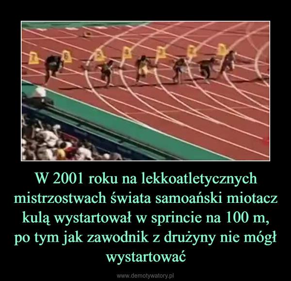 W 2001 roku na lekkoatletycznych mistrzostwach świata samoański miotacz kulą wystartował w sprincie na 100 m, po tym jak zawodnik z drużyny nie mógł wystartować –