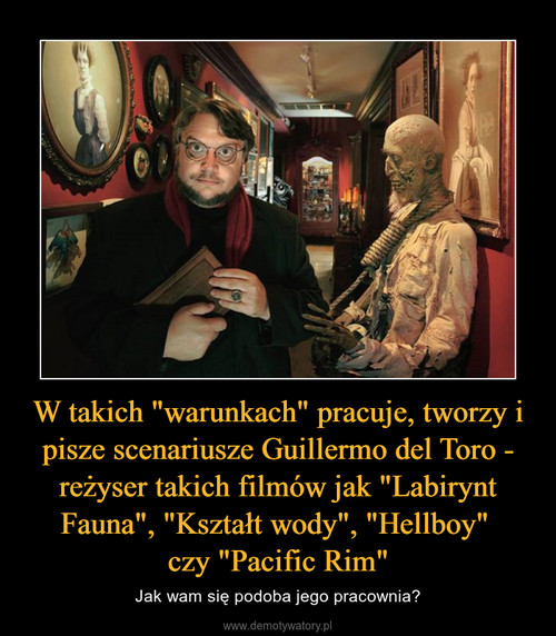 """W takich """"warunkach"""" pracuje, tworzy i pisze scenariusze Guillermo del Toro - reżyser takich filmów jak """"Labirynt Fauna"""", """"Kształt wody"""", """"Hellboy""""  czy """"Pacific Rim"""""""