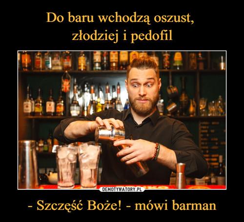 Do baru wchodzą oszust,  złodziej i pedofil - Szczęść Boże! - mówi barman