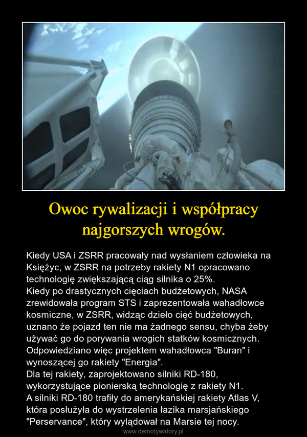"""Owoc rywalizacji i współpracy najgorszych wrogów. – Kiedy USA i ZSRR pracowały nad wysłaniem człowieka na Księżyc, w ZSRR na potrzeby rakiety N1 opracowano technologię zwiększającą ciąg silnika o 25%. Kiedy po drastycznych cięciach budżetowych, NASA zrewidowała program STS i zaprezentowała wahadłowce kosmiczne, w ZSRR, widząc dzieło cięć budżetowych, uznano że pojazd ten nie ma żadnego sensu, chyba żeby używać go do porywania wrogich statków kosmicznych. Odpowiedziano więc projektem wahadłowca """"Buran"""" i wynoszącej go rakiety """"Energia"""". Dla tej rakiety, zaprojektowano silniki RD-180, wykorzystujące pionierską technologię z rakiety N1.A silniki RD-180 trafiły do amerykańskiej rakiety Atlas V, która posłużyła do wystrzelenia łazika marsjańskiego """"Perservance"""", który wylądował na Marsie tej nocy."""