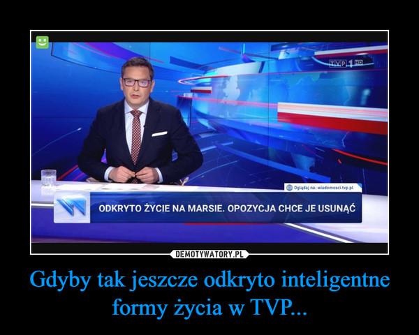 Gdyby tak jeszcze odkryto inteligentne formy życia w TVP... –