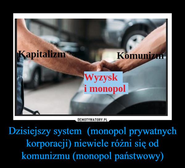 Dzisiejszy system  (monopol prywatnych korporacji) niewiele różni się od komunizmu (monopol państwowy) –