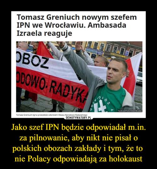 Jako szef IPN będzie odpowiadał m.in. za pilnowanie, aby nikt nie pisał o polskich obozach zakłady i tym, że to  nie Polacy odpowiadają za holokaust