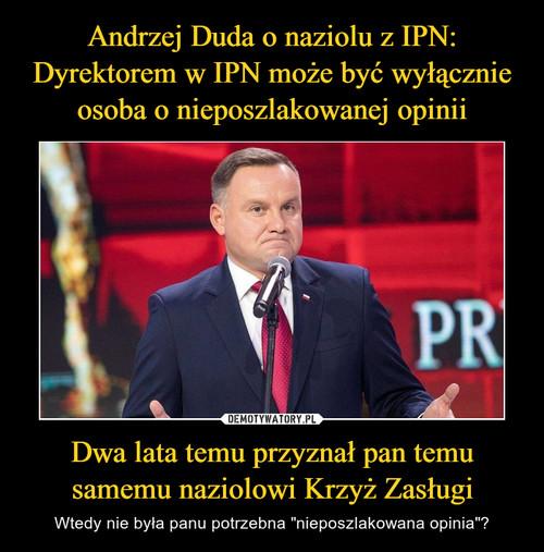 Andrzej Duda o naziolu z IPN: Dyrektorem w IPN może być wyłącznie osoba o nieposzlakowanej opinii Dwa lata temu przyznał pan temu samemu naziolowi Krzyż Zasługi