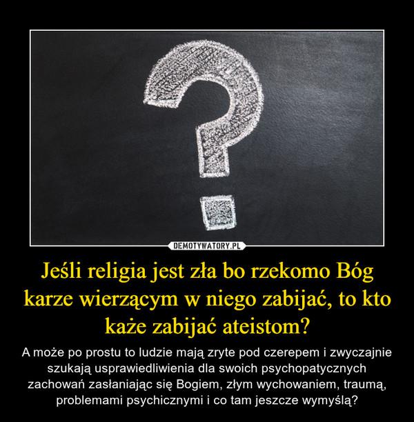 Jeśli religia jest zła bo rzekomo Bóg karze wierzącym w niego zabijać, to kto każe zabijać ateistom? – A może po prostu to ludzie mają zryte pod czerepem i zwyczajnie szukają usprawiedliwienia dla swoich psychopatycznych zachowań zasłaniając się Bogiem, złym wychowaniem, traumą, problemami psychicznymi i co tam jeszcze wymyślą?