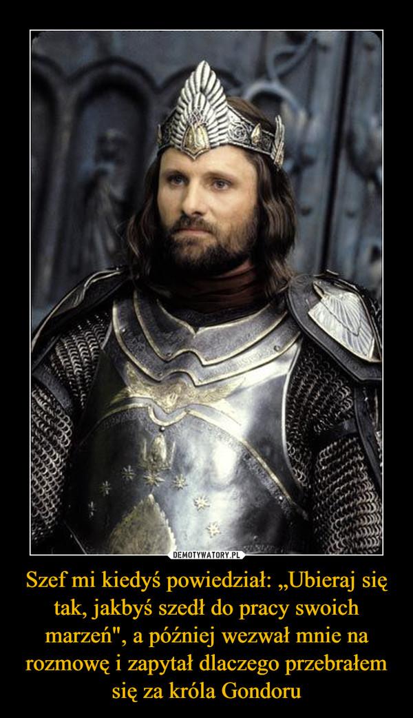 """Szef mi kiedyś powiedział: """"Ubieraj się tak, jakbyś szedł do pracy swoich marzeń"""", a później wezwał mnie na rozmowę i zapytał dlaczego przebrałem się za króla Gondoru –"""
