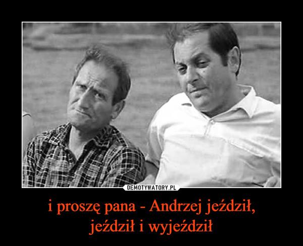 i proszę pana - Andrzej jeździł,jeździł i wyjeździł –