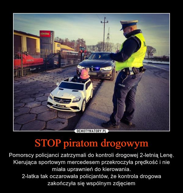 STOP piratom drogowym – Pomorscy policjanci zatrzymali do kontroli drogowej 2-letnią Lenę. Kierująca sportowym mercedesem przekroczyła prędkość i nie miała uprawnień do kierowania.2-latka tak oczarowała policjantów, że kontrola drogowa zakończyła się wspólnym zdjęciem