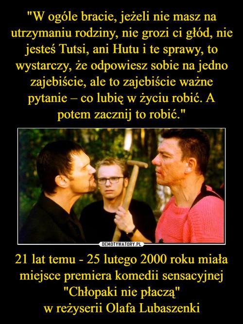 """""""W ogóle bracie, jeżeli nie masz na utrzymaniu rodziny, nie grozi ci głód, nie jesteś Tutsi, ani Hutu i te sprawy, to wystarczy, że odpowiesz sobie na jedno zajebiście, ale to zajebiście ważne pytanie – co lubię w życiu robić. A potem zacznij to robić."""" 21 lat temu - 25 lutego 2000 roku miała miejsce premiera komedii sensacyjnej """"Chłopaki nie płaczą"""" w reżyserii Olafa Lubaszenki"""