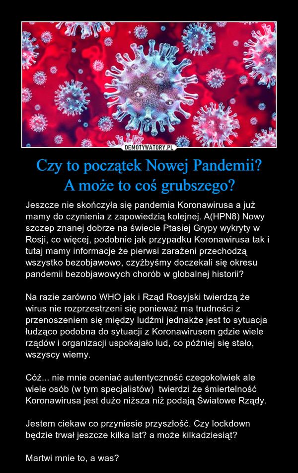 Czy to początek Nowej Pandemii?A może to coś grubszego? – Jeszcze nie skończyła się pandemia Koronawirusa a już mamy do czynienia z zapowiedzią kolejnej. A(HPN8) Nowy szczep znanej dobrze na świecie Ptasiej Grypy wykryty w Rosji, co więcej, podobnie jak przypadku Koronawirusa tak i tutaj mamy informacje że pierwsi zarażeni przechodzą wszystko bezobjawowo, czyżbyśmy doczekali się okresu  pandemii bezobjawowych chorób w globalnej historii? Na razie zarówno WHO jak i Rząd Rosyjski twierdzą że wirus nie rozprzestrzeni się ponieważ ma trudności z przenoszeniem się między ludźmi jednakże jest to sytuacja łudząco podobna do sytuacji z Koronawirusem gdzie wiele rządów i organizacji uspokajało lud, co później się stało, wszyscy wiemy. Cóż... nie mnie oceniać autentyczność czegokolwiek ale wiele osób (w tym specjalistów)  twierdzi że śmiertelność Koronawirusa jest dużo niższa niż podają Światowe Rządy. Jestem ciekaw co przyniesie przyszłość. Czy lockdown będzie trwał jeszcze kilka lat? a może kilkadziesiąt? Martwi mnie to, a was?
