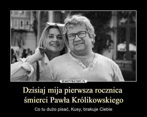 Dzisiaj mija pierwsza rocznica śmierci Pawła Królikowskiego – Co tu dużo pisać, Kusy, brakuje Ciebie