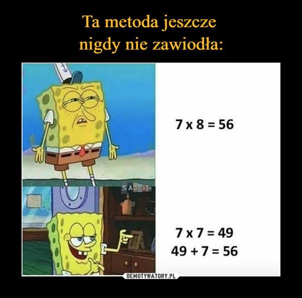 –  Ta metoda jeszczenigdy nie zawiodła:7 x 8 = 56SADEA7 x7 = 4949 +7 = 56DEMOTYWATORY.PL