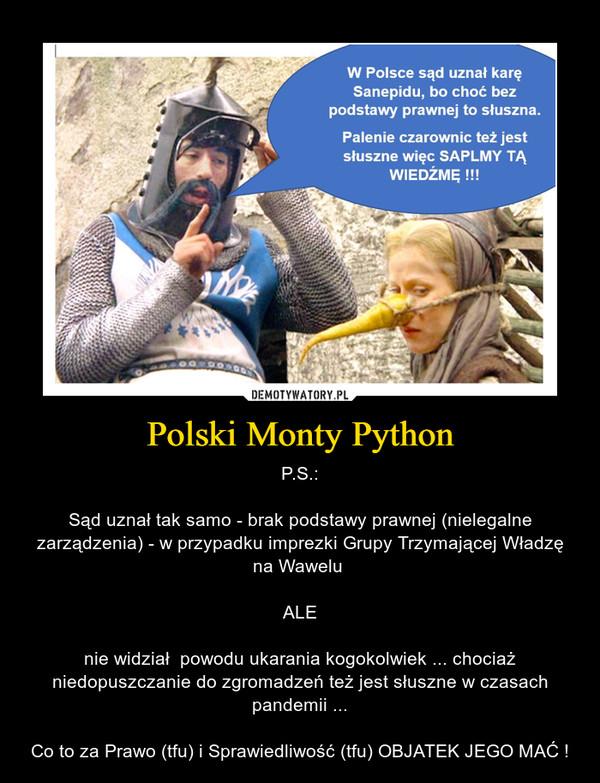 Polski Monty Python – P.S.:Sąd uznał tak samo - brak podstawy prawnej (nielegalne zarządzenia) - w przypadku imprezki Grupy Trzymającej Władzę na Wawelu ALEnie widział  powodu ukarania kogokolwiek ... chociaż niedopuszczanie do zgromadzeń też jest słuszne w czasach pandemii ...Co to za Prawo (tfu) i Sprawiedliwość (tfu) OBJATEK JEGO MAĆ !