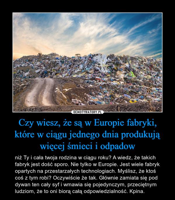 Czy wiesz, że są w Europie fabryki, które w ciągu jednego dnia produkują więcej śmieci i odpadow – niż Ty i cała twoja rodzina w ciągu roku? A wiedz, że takich fabryk jest dość sporo. Nie tylko w Europie. Jest wiele fabryk opartych na przestarzałych technologiach. Myślisz, że ktoś coś z tym robi? Oczywiście że tak. Głównie zamiata się pod dywan ten cały syf i wmawia się pojedynczym, przeciętnym ludziom, że to oni biorą całą odpowiedzialność. Kpina.