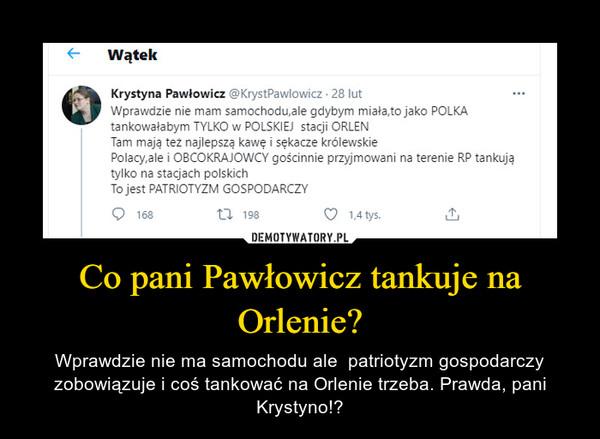 Co pani Pawłowicz tankuje na Orlenie? – Wprawdzie nie ma samochodu ale  patriotyzm gospodarczy zobowiązuje i coś tankować na Orlenie trzeba. Prawda, pani Krystyno!?