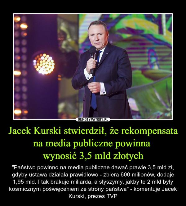 """Jacek Kurski stwierdził, że rekompensata na media publiczne powinna wynosić 3,5 mld złotych – """"Państwo powinno na media publiczne dawać prawie 3,5 mld zł, gdyby ustawa działała prawidłowo - zbiera 600 milionów, dodaje 1,95 mld. I tak brakuje miliarda, a słyszymy, jakby te 2 mld były kosmicznym poświęceniem ze strony państwa"""" - komentuje Jacek Kurski, prezes TVP"""