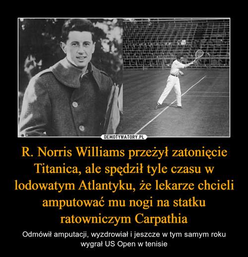 R. Norris Williams przeżył zatonięcie Titanica, ale spędził tyle czasu w lodowatym Atlantyku, że lekarze chcieli amputować mu nogi na statku ratowniczym Carpathia