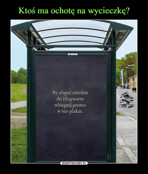 –  By złapać autobus do Hogwartu wbiegnij prosto w ten plakat.