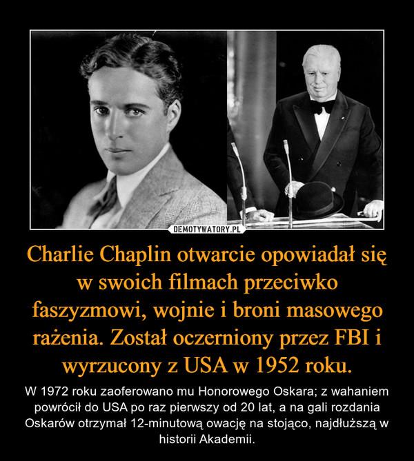 Charlie Chaplin otwarcie opowiadał się w swoich filmach przeciwko faszyzmowi, wojnie i broni masowego rażenia. Został oczerniony przez FBI i wyrzucony z USA w 1952 roku. – W 1972 roku zaoferowano mu Honorowego Oskara; z wahaniem powrócił do USA po raz pierwszy od 20 lat, a na gali rozdania Oskarów otrzymał 12-minutową owację na stojąco, najdłuższą w historii Akademii.