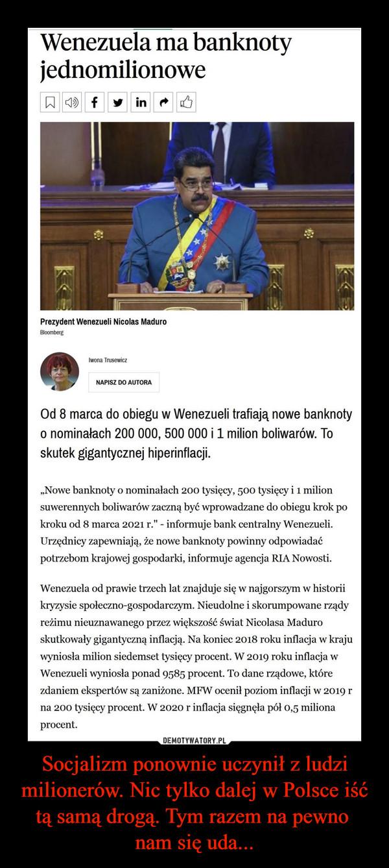 """Socjalizm ponownie uczynił z ludzi milionerów. Nic tylko dalej w Polsce iść tą samą drogą. Tym razem na pewno nam się uda... –  Wenezuela ma banknotyjednomilionoweOd 8 marca do obiegu w Wenezueli trafiają nowe banknotyo nominałach 200 000, 500 000 i 1 milion boliwarów. Toskutek gigantycznej hiperinflacji.""""Nowe banknoty o nominałach 200 tysięcy, 500 tysięcy i 1 milionsuwerennych boliwarów zaczną być wprowadzane do obiegu krok pokroku od 8 marca 2021 r."""" - informuje bank centralny Wenezueli.Urzędnicy zapewniają, że nowe banknoty powinny odpowiadaćpotrzebom krajowej gospodarki, informuje agencja RIA Nowosti.Wenezuela od prawie trzech lat znajduje się w najgorszym w historiikryzysie społeczno-gospodarczym. Nieudolne i skorumpowane rządyreżimu nieuznawanego przez większość świat Nicolasa Maduroskutkowały gigantyczną inflacją. Na koniec 2018 roku inflacja w krajuwyniosła milion siedemset tysięcy procent. W 2019 roku inflacja wWenezueli wyniosła ponad 9585 procent. To dane rządowe, którezdaniem ekspertów są zaniżone. MI**W ocenił poziom inflacji w 2019 rna 200 tysięcy procent. W 2020 r inflacja sięgnęła pól 0,5 milionaprocent."""