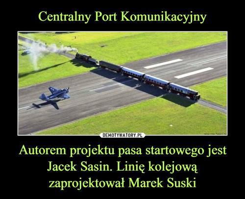 Centralny Port Komunikacyjny Autorem projektu pasa startowego jest Jacek Sasin. Linię kolejową zaprojektował Marek Suski