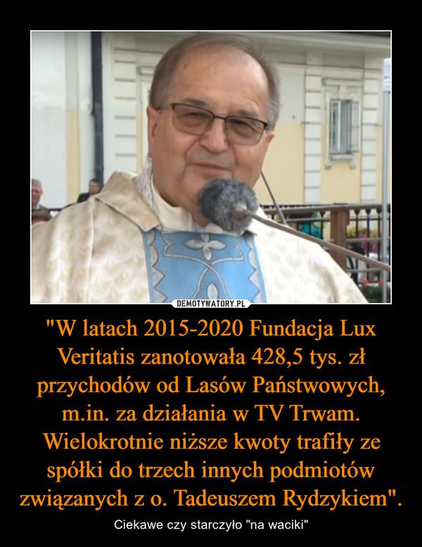 """""""W latach 2015-2020 Fundacja Lux Veritatis zanotowała 428,5 tys. zł przychodów od Lasów Państwowych, m.in. za działania w TV Trwam. Wielokrotnie niższe kwoty trafiły ze spółki do trzech innych podmiotów związanych z o. Tadeuszem Rydzykiem""""."""