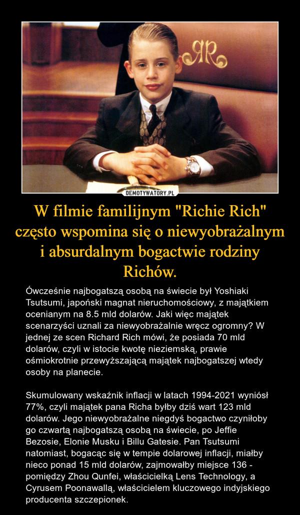"""W filmie familijnym """"Richie Rich"""" często wspomina się o niewyobrażalnym i absurdalnym bogactwie rodziny Richów. – Ówcześnie najbogatszą osobą na świecie był Yoshiaki Tsutsumi, japoński magnat nieruchomościowy, z majątkiem ocenianym na 8.5 mld dolarów. Jaki więc majątek scenarzyści uznali za niewyobrażalnie wręcz ogromny? W jednej ze scen Richard Rich mówi, że posiada 70 mld dolarów, czyli w istocie kwotę nieziemską, prawie ośmiokrotnie przewyższającą majątek najbogatszej wtedy osoby na planecie.Skumulowany wskaźnik inflacji w latach 1994-2021 wyniósł 77%, czyli majątek pana Richa byłby dziś wart 123 mld dolarów. Jego niewyobrażalne niegdyś bogactwo czyniłoby go czwartą najbogatszą osobą na świecie, po Jeffie Bezosie, Elonie Musku i Billu Gatesie. Pan Tsutsumi natomiast, bogacąc się w tempie dolarowej inflacji, miałby nieco ponad 15 mld dolarów, zajmowałby miejsce 136 - pomiędzy Zhou Qunfei, właścicielką Lens Technology, a Cyrusem Poonawallą, właścicielem kluczowego indyjskiego producenta szczepionek."""