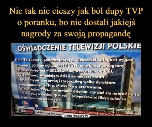 Nic tak nie cieszy jak ból dupy TVP o poranku, bo nie dostali jakiejś nagrody za swoją propagandę