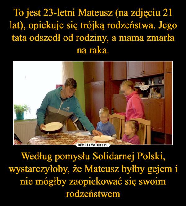 Według pomysłu Solidarnej Polski, wystarczyłoby, że Mateusz byłby gejem i nie mógłby zaopiekować się swoim rodzeństwem –