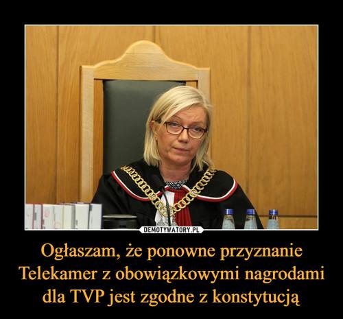 Ogłaszam, że ponowne przyznanie Telekamer z obowiązkowymi nagrodami dla TVP jest zgodne z konstytucją