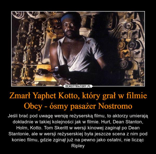 Zmarł Yaphet Kotto, który grał w filmie Obcy - ósmy pasażer Nostromo – Jeśli brać pod uwagę wersję reżyserską filmu, to aktorzy umierają dokładnie w takiej kolejności jak w filmie. Hurt, Dean Stanton, Holm, Kotto. Tom Skeritt w wersji kinowej zaginął po Dean Stantonie, ale w wersji reżyserskiej była jeszcze scena z nim pod koniec filmu, gdzie zginął już na pewno jako ostatni, nie licząc Ripley