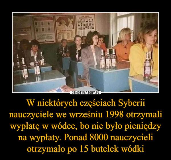 W niektórych częściach Syberii nauczyciele we wrześniu 1998 otrzymali wypłatę w wódce, bo nie było pieniędzy na wypłaty. Ponad 8000 nauczycieli otrzymało po 15 butelek wódki –