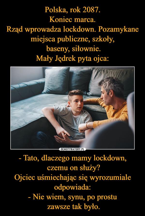 - Tato, dlaczego mamy lockdown, czemu on służy?Ojciec uśmiechając się wyrozumiale odpowiada:- Nie wiem, synu, po prostu zawsze tak było. –