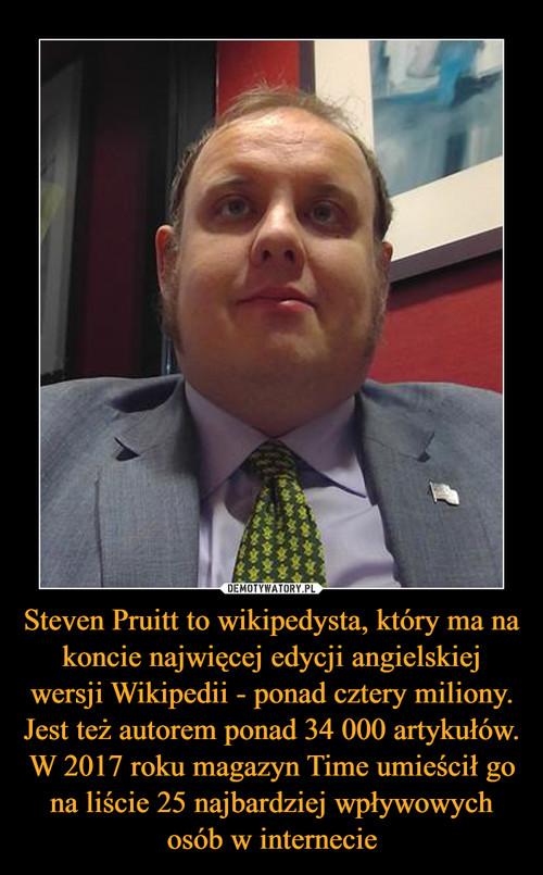 Steven Pruitt to wikipedysta, który ma na koncie najwięcej edycji angielskiej wersji Wikipedii - ponad cztery miliony. Jest też autorem ponad 34 000 artykułów. W 2017 roku magazyn Time umieścił go na liście 25 najbardziej wpływowych osób w internecie