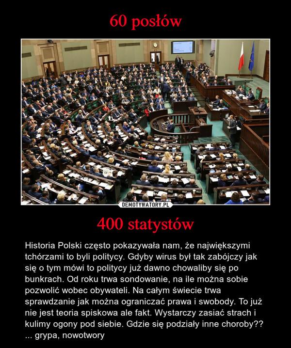 400 statystów – Historia Polski często pokazywała nam, że największymi tchórzami to byli politycy. Gdyby wirus był tak zabójczy jak się o tym mówi to politycy już dawno chowaliby się po bunkrach. Od roku trwa sondowanie, na ile można sobie pozwolić wobec obywateli. Na całym świecie trwa sprawdzanie jak można ograniczać prawa i swobody. To już nie jest teoria spiskowa ale fakt. Wystarczy zasiać strach i kulimy ogony pod siebie. Gdzie się podziały inne choroby?? ... grypa, nowotwory