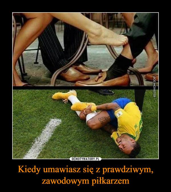 Kiedy umawiasz się z prawdziwym, zawodowym piłkarzem –