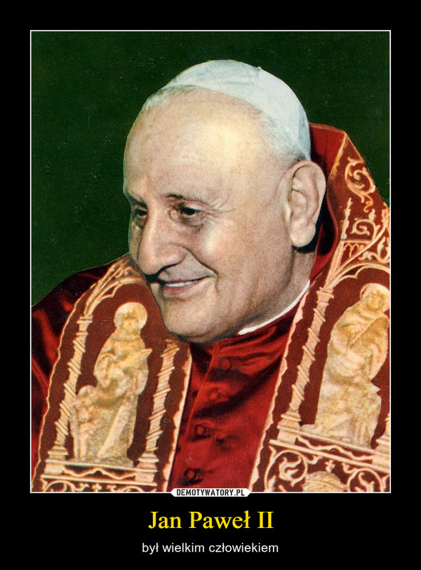 Jan Paweł II – był wielkim człowiekiem