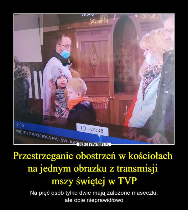 Przestrzeganie obostrzeń w kościołach na jednym obrazku z transmisji mszy świętej w TVP – Na pięć osób tylko dwie mają założone maseczki,ale obie nieprawidłowo
