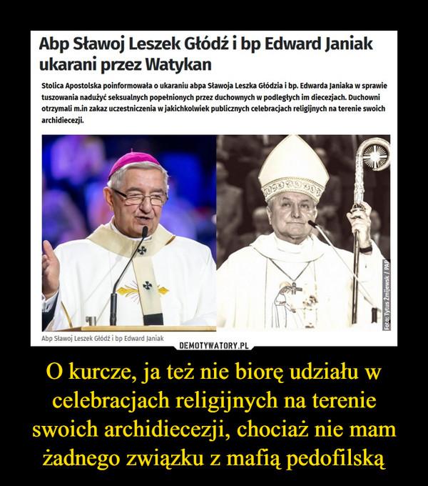 O kurcze, ja też nie biorę udziału w celebracjach religijnych na terenie swoich archidiecezji, chociaż nie mam żadnego związku z mafią pedofilską –