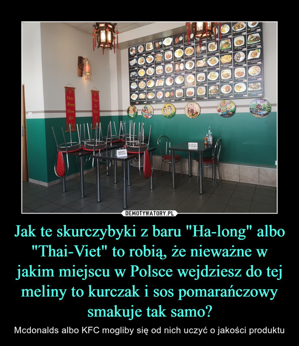 """Jak te skurczybyki z baru """"Ha-long"""" albo """"Thai-Viet"""" to robią, że nieważne w jakim miejscu w Polsce wejdziesz do tej meliny to kurczak i sos pomarańczowy smakuje tak samo?"""