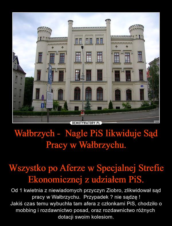 Wałbrzych -  Nagle PiS likwiduje Sąd Pracy w Wałbrzychu.  Wszystko po Aferze w Specjalnej Strefie Ekonomicznej z udziałem PiS.