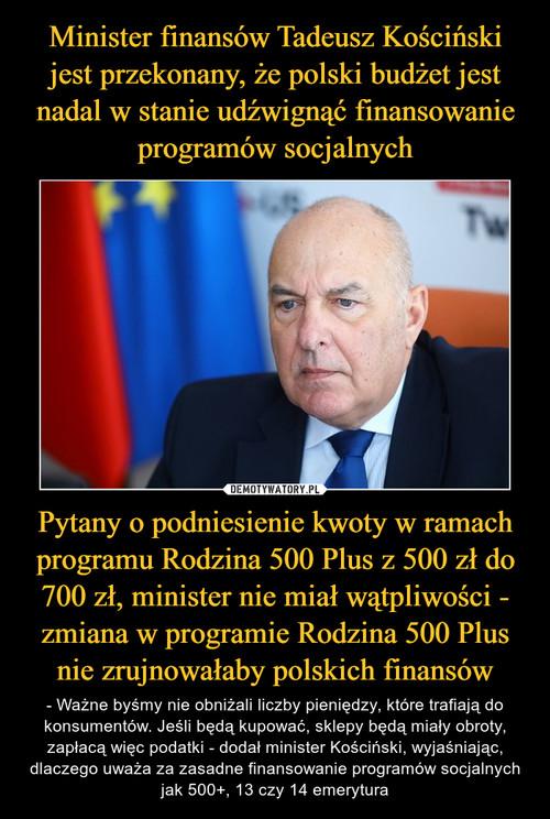 Minister finansów Tadeusz Kościński jest przekonany, że polski budżet jest nadal w stanie udźwignąć finansowanie programów socjalnych Pytany o podniesienie kwoty w ramach programu Rodzina 500 Plus z 500 zł do 700 zł, minister nie miał wątpliwości - zmiana w programie Rodzina 500 Plus nie zrujnowałaby polskich finansów
