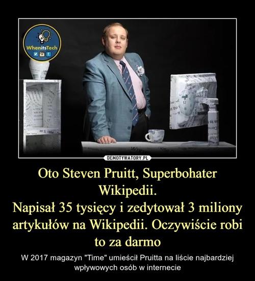 Oto Steven Pruitt, Superbohater Wikipedii. Napisał 35 tysięcy i zedytował 3 miliony artykułów na Wikipedii. Oczywiście robi to za darmo