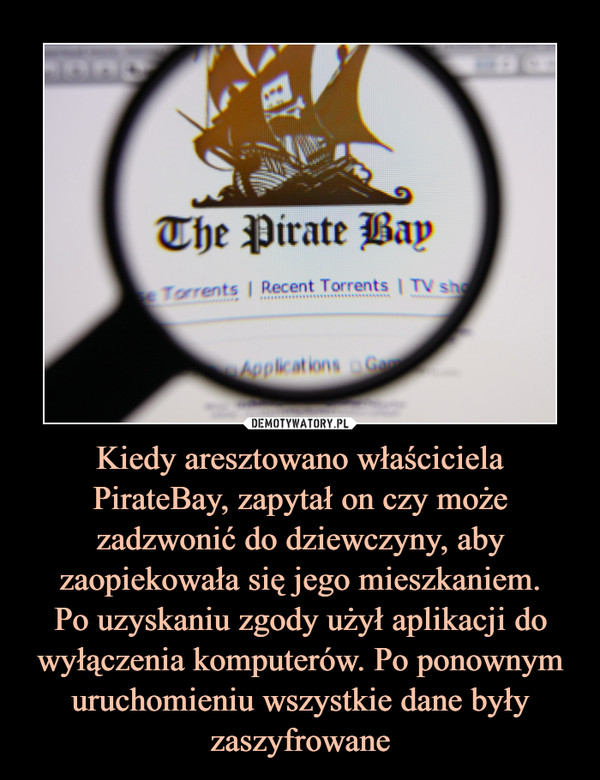 Kiedy aresztowano właściciela PirateBay, zapytał on czy może zadzwonić do dziewczyny, aby zaopiekowała się jego mieszkaniem.Po uzyskaniu zgody użył aplikacji do wyłączenia komputerów. Po ponownym uruchomieniu wszystkie dane były zaszyfrowane –
