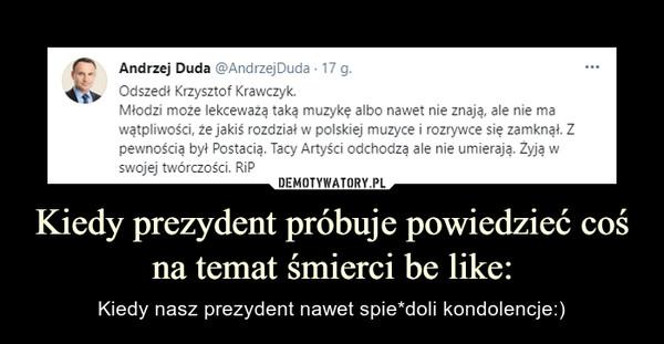 Kiedy prezydent próbuje powiedzieć coś na temat śmierci be like: – Kiedy nasz prezydent nawet spie*doli kondolencje:)
