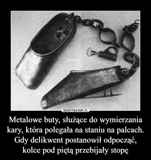 Metalowe buty, służące do wymierzania kary, która polegała na staniu na palcach. Gdy delikwent postanowił odpocząć, kolce pod piętą przebijały stopę