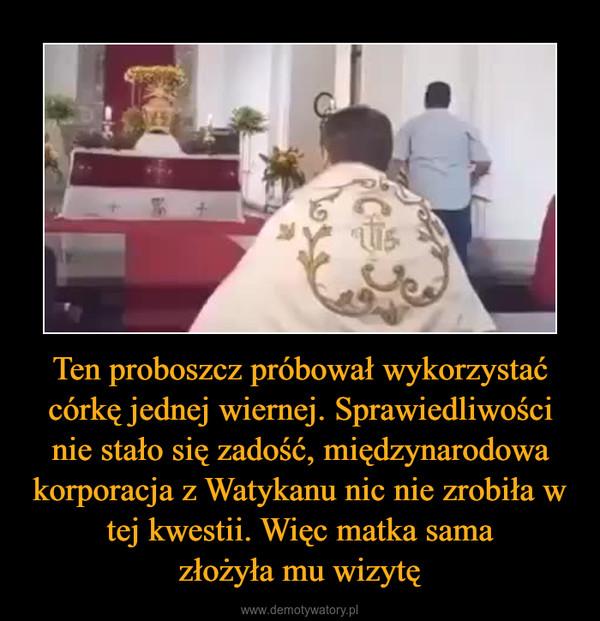 Ten proboszcz próbował wykorzystać córkę jednej wiernej. Sprawiedliwości nie stało się zadość, międzynarodowa korporacja z Watykanu nic nie zrobiła w tej kwestii. Więc matka samazłożyła mu wizytę –