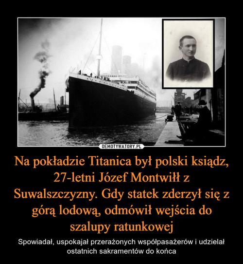 Na pokładzie Titanica był polski ksiądz, 27-letni Józef Montwiłł z Suwalszczyzny. Gdy statek zderzył się z górą lodową, odmówił wejścia do szalupy ratunkowej